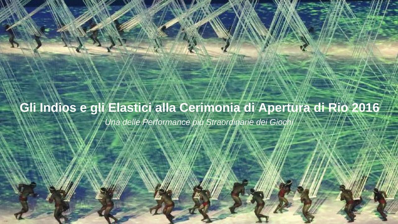 Gli Indios e gli elastici nella cerimonia di Apertura di Rio 2016 - Una delle più straordinarie Performance dei Giochi